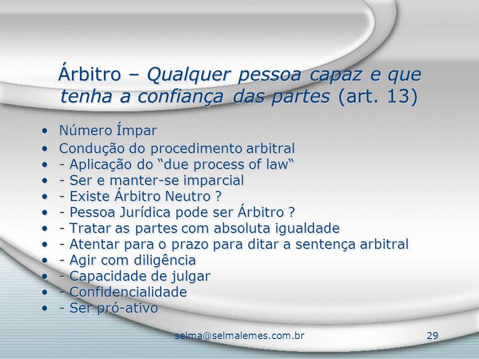 selma@selmalemes.com.br29 Árbitro – Qualquer pessoa capaz e que tenha a confiança das partes (art. 13) Número Ímpar Condução do procedimento arbitral