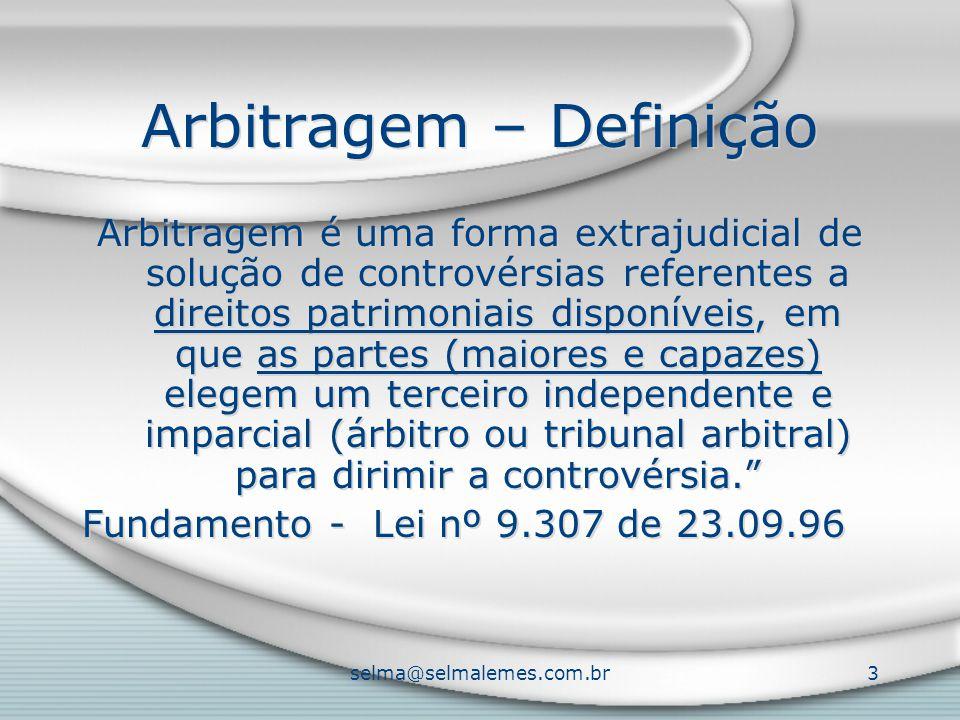 selma@selmalemes.com.br3 Arbitragem – Definição Arbitragem é uma forma extrajudicial de solução de controvérsias referentes a direitos patrimoniais disponíveis, em que as partes (maiores e capazes) elegem um terceiro independente e imparcial (árbitro ou tribunal arbitral) para dirimir a controvérsia. Fundamento - Lei nº 9.307 de 23.09.96 Arbitragem é uma forma extrajudicial de solução de controvérsias referentes a direitos patrimoniais disponíveis, em que as partes (maiores e capazes) elegem um terceiro independente e imparcial (árbitro ou tribunal arbitral) para dirimir a controvérsia. Fundamento - Lei nº 9.307 de 23.09.96