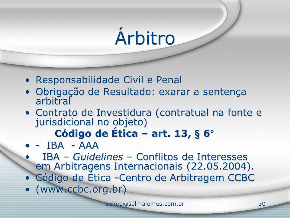 selma@selmalemes.com.br30 Árbitro Responsabilidade Civil e Penal Obrigação de Resultado: exarar a sentença arbitral Contrato de Investidura (contratual na fonte e jurisdicional no objeto) Código de Ética – art.
