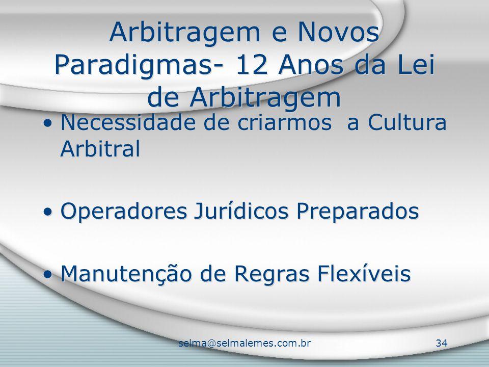selma@selmalemes.com.br34 Arbitragem e Novos Paradigmas- 12 Anos da Lei de Arbitragem Necessidade de criarmos a Cultura Arbitral Operadores Jurídicos Preparados Manutenção de Regras Flexíveis Necessidade de criarmos a Cultura Arbitral Operadores Jurídicos Preparados Manutenção de Regras Flexíveis