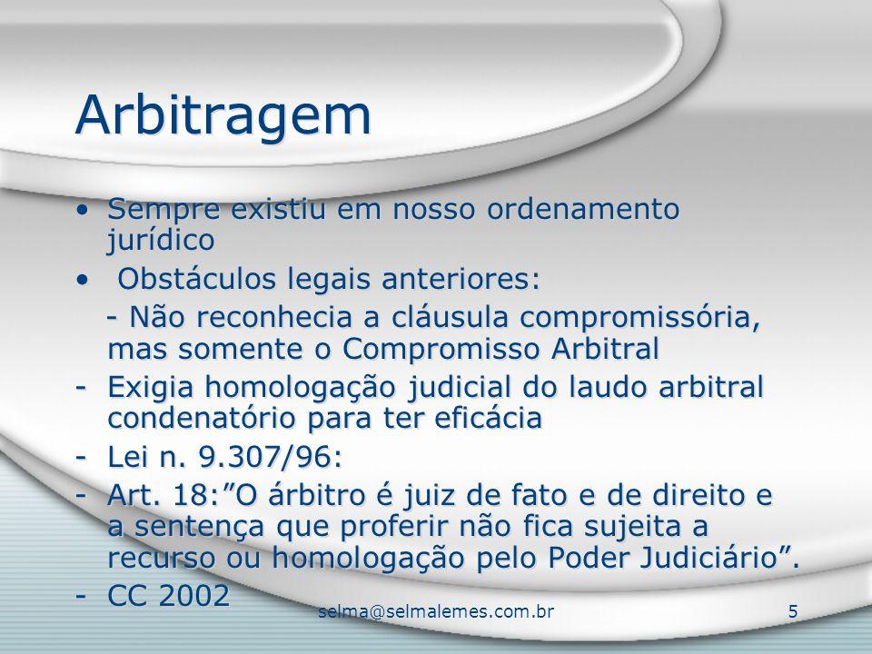 selma@selmalemes.com.br5 Arbitragem Sempre existiu em nosso ordenamento jurídico Obstáculos legais anteriores: - Não reconhecia a cláusula compromissória, mas somente o Compromisso Arbitral -Exigia homologação judicial do laudo arbitral condenatório para ter eficácia -Lei n.