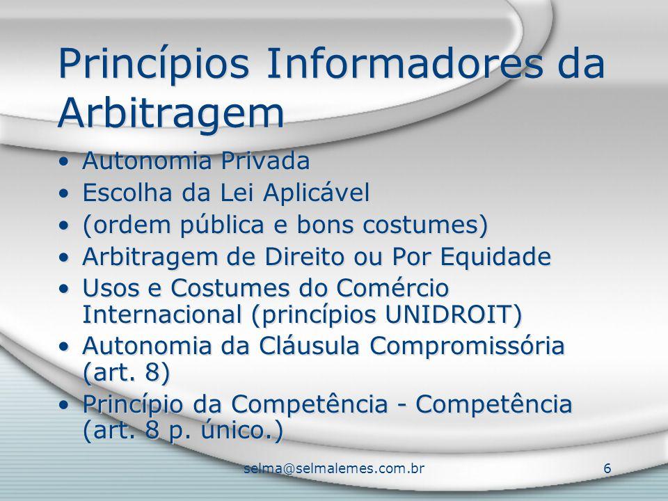 selma@selmalemes.com.br6 Princípios Informadores da Arbitragem Autonomia Privada Escolha da Lei Aplicável (ordem pública e bons costumes) Arbitragem d