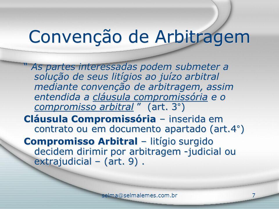 selma@selmalemes.com.br7 Convenção de Arbitragem As partes interessadas podem submeter a solução de seus litígios ao juízo arbitral mediante convenção de arbitragem, assim entendida a cláusula compromissória e o compromisso arbitral (art.