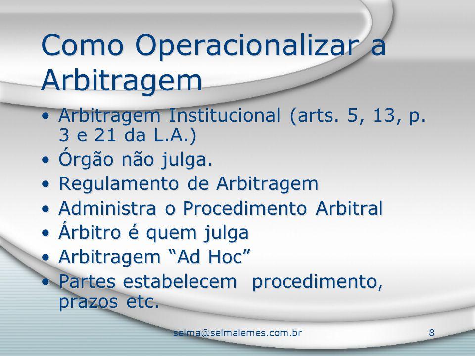 selma@selmalemes.com.br8 Como Operacionalizar a Arbitragem Arbitragem Institucional (arts. 5, 13, p. 3 e 21 da L.A.) Órgão não julga. Regulamento de A