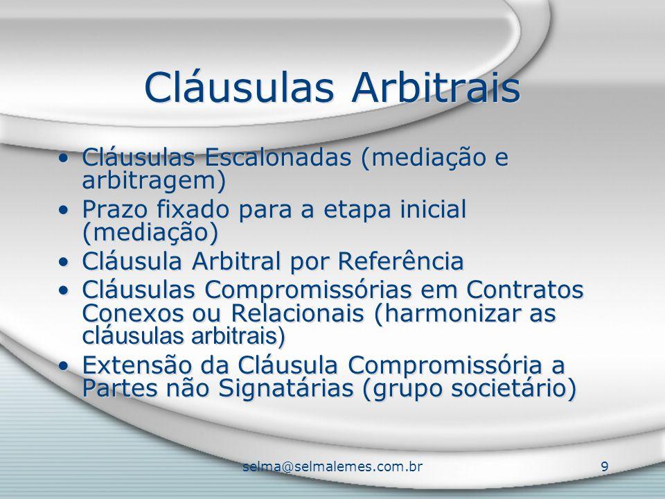 selma@selmalemes.com.br9 Cláusulas Arbitrais Cláusulas Escalonadas (mediação e arbitragem) Prazo fixado para a etapa inicial (mediação) Cláusula Arbitral por Referência Cláusulas Compromissórias em Contratos Conexos ou Relacionais (harmonizar as clá usulas arbitrais) Extensão da Cláusula Compromissória a Partes não Signatárias (grupo societário) Cláusulas Escalonadas (mediação e arbitragem) Prazo fixado para a etapa inicial (mediação) Cláusula Arbitral por Referência Cláusulas Compromissórias em Contratos Conexos ou Relacionais (harmonizar as clá usulas arbitrais) Extensão da Cláusula Compromissória a Partes não Signatárias (grupo societário)