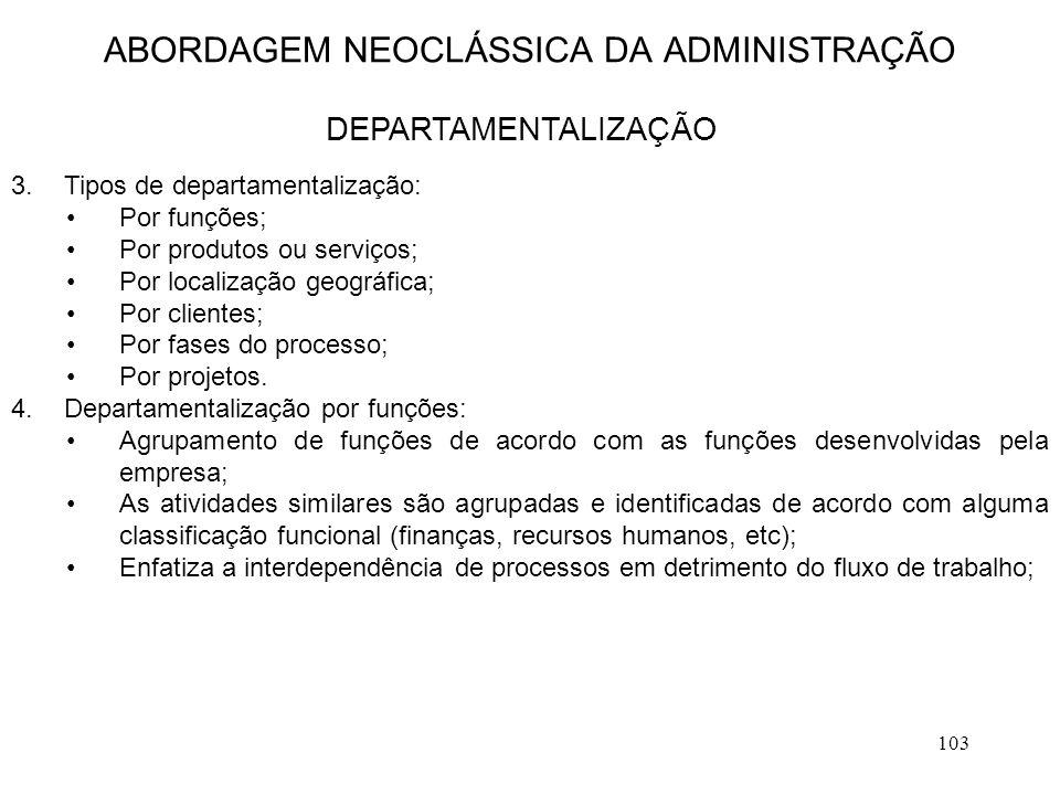 103 3.Tipos de departamentalização: Por funções; Por produtos ou serviços; Por localização geográfica; Por clientes; Por fases do processo; Por projet
