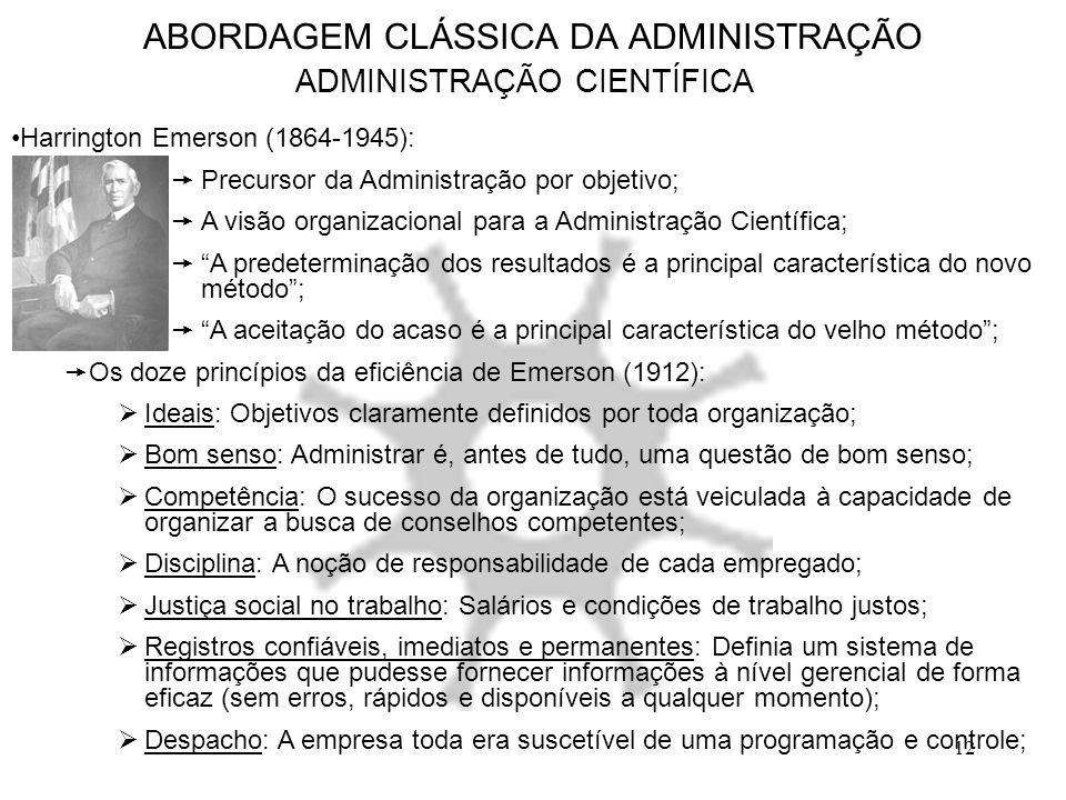 12 ABORDAGEM CLÁSSICA DA ADMINISTRAÇÃO ADMINISTRAÇÃO CIENTÍFICA Harrington Emerson (1864-1945):  Precursor da Administração por objetivo;  A visão o