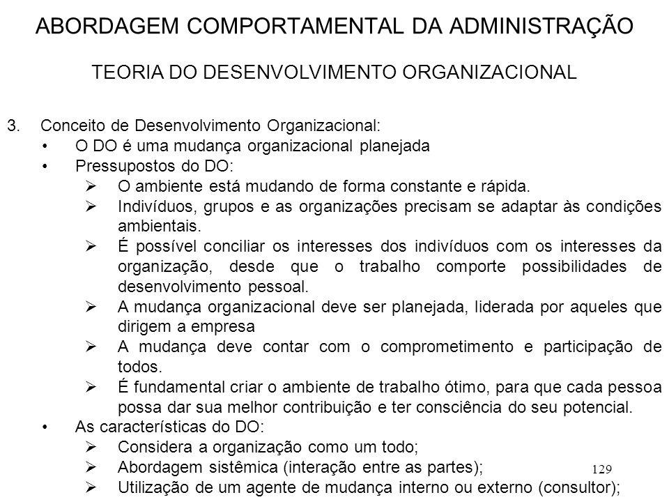 129 3.Conceito de Desenvolvimento Organizacional: O DO é uma mudança organizacional planejada Pressupostos do DO:  O ambiente está mudando de forma c