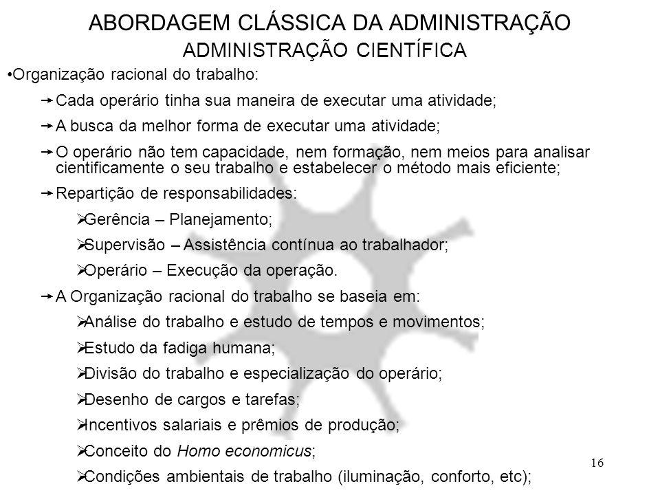 16 ABORDAGEM CLÁSSICA DA ADMINISTRAÇÃO ADMINISTRAÇÃO CIENTÍFICA Organização racional do trabalho:  Cada operário tinha sua maneira de executar uma at