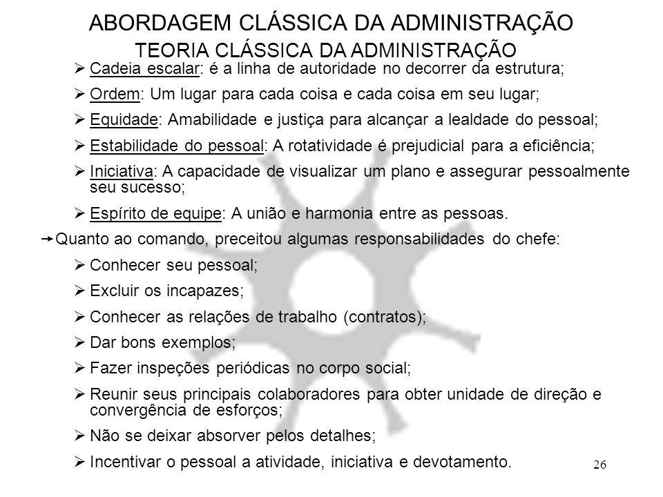 26 ABORDAGEM CLÁSSICA DA ADMINISTRAÇÃO TEORIA CLÁSSICA DA ADMINISTRAÇÃO  Cadeia escalar: é a linha de autoridade no decorrer da estrutura;  Ordem: U