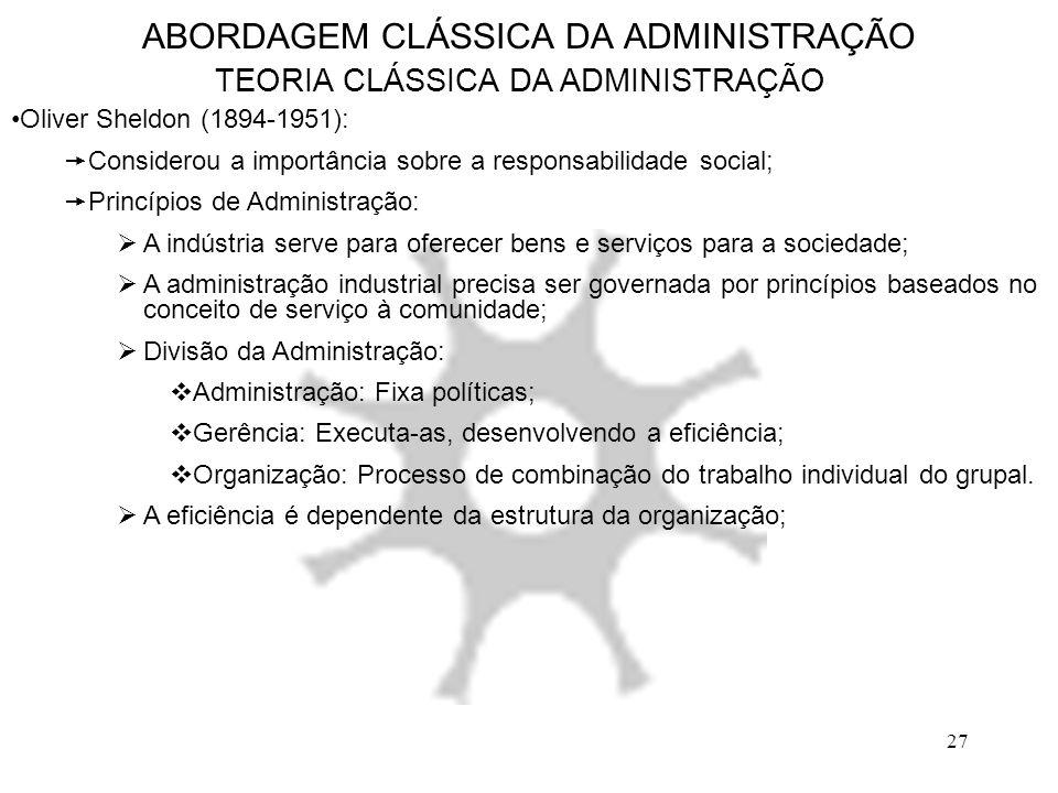 27 ABORDAGEM CLÁSSICA DA ADMINISTRAÇÃO TEORIA CLÁSSICA DA ADMINISTRAÇÃO Oliver Sheldon (1894-1951):  Considerou a importância sobre a responsabilidad