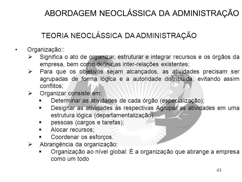 43 ABORDAGEM NEOCLÁSSICA DA ADMINISTRAÇÃO TEORIA NEOCLÁSSICA DA ADMINISTRAÇÃO Organização::  Significa o ato de organizar, estruturar e integrar recu