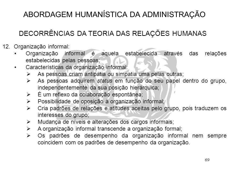 69 ABORDAGEM HUMANÍSTICA DA ADMINISTRAÇÃO DECORRÊNCIAS DA TEORIA DAS RELAÇÕES HUMANAS 12.Organização informal: Organização informal é aquela estabelec