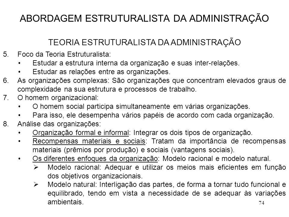74 5.Foco da Teoria Estruturalista: Estudar a estrutura interna da organização e suas inter-relações. Estudar as relações entre as organizações. 6.As