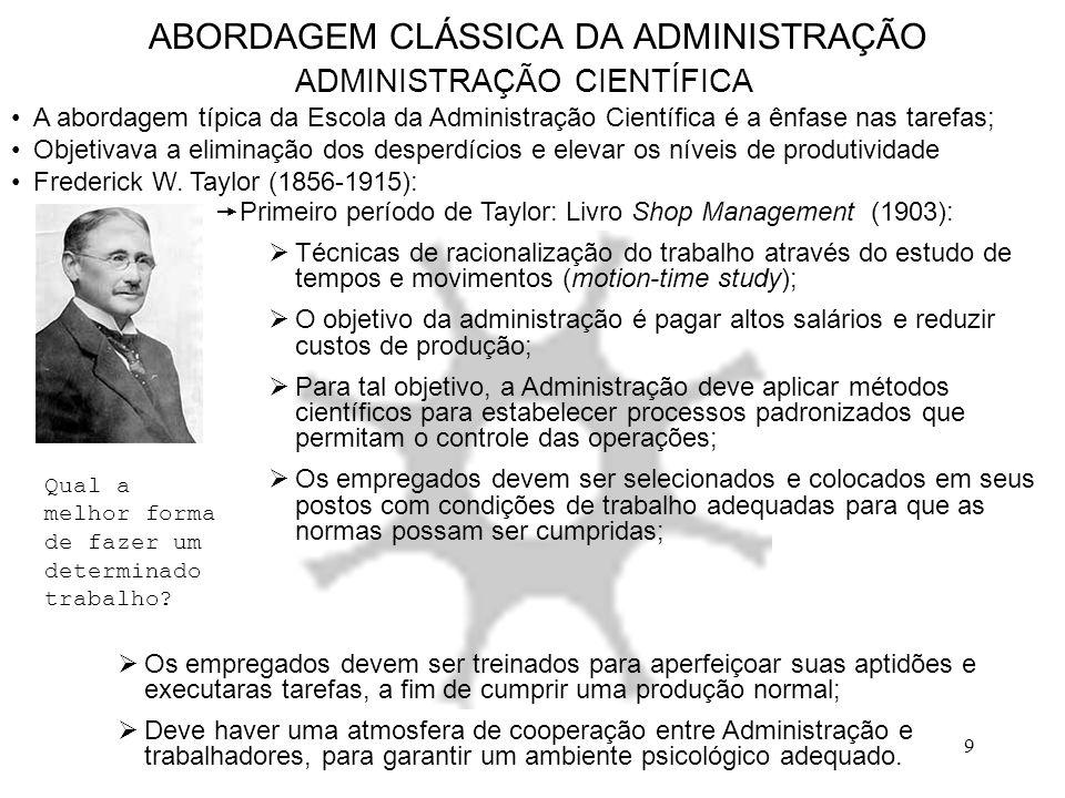 9 ABORDAGEM CLÁSSICA DA ADMINISTRAÇÃO ADMINISTRAÇÃO CIENTÍFICA A abordagem típica da Escola da Administração Científica é a ênfase nas tarefas; Objeti