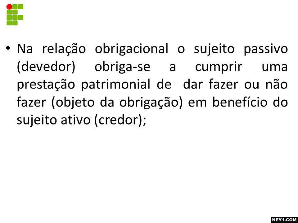 Na relação obrigacional o sujeito passivo (devedor) obriga-se a cumprir uma prestação patrimonial de dar fazer ou não fazer (objeto da obrigação) em b