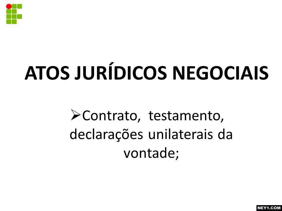 ATOS JURÍDICOS NEGOCIAIS  Contrato, testamento, declarações unilaterais da vontade;