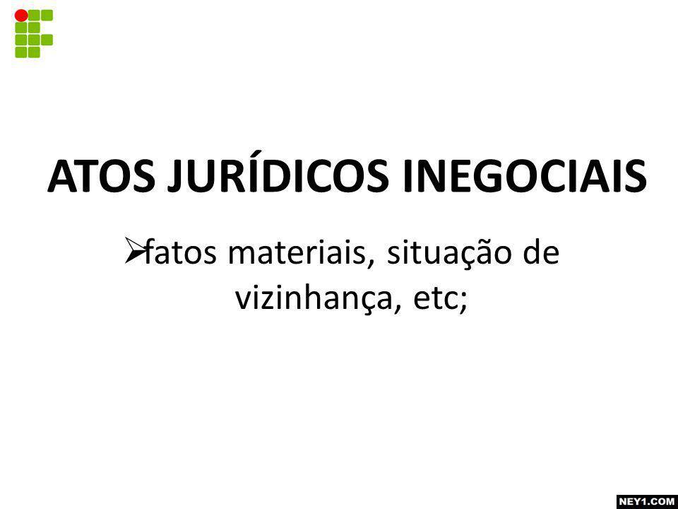  fatos materiais, situação de vizinhança, etc; ATOS JURÍDICOS INEGOCIAIS