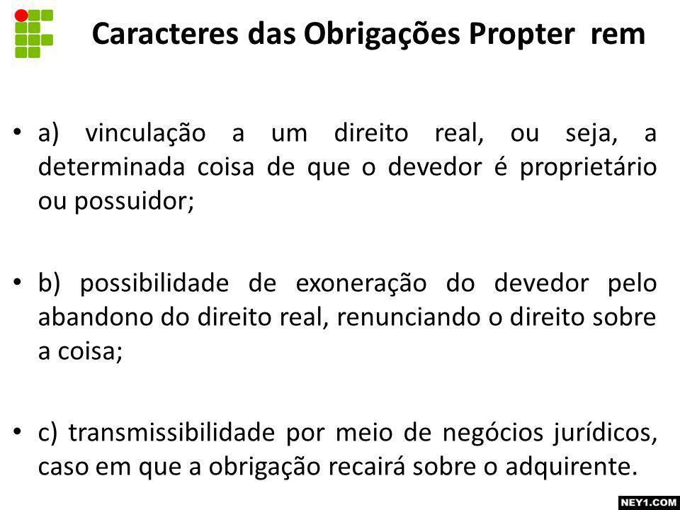 Caracteres das Obrigações Propter rem a) vinculação a um direito real, ou seja, a determinada coisa de que o devedor é proprietário ou possuidor; b) p