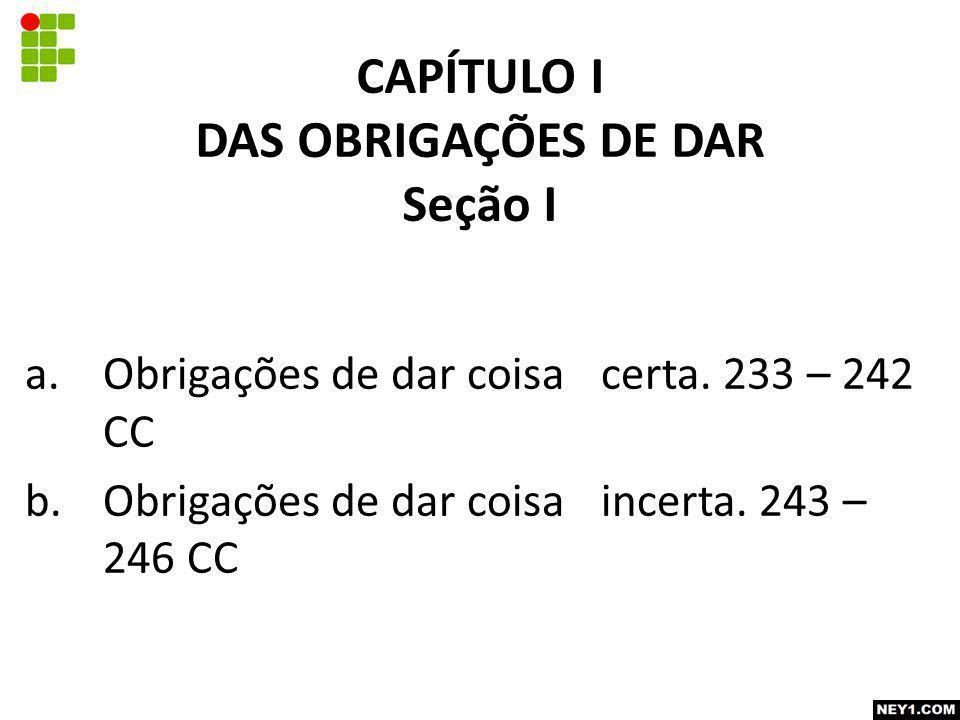 CAPÍTULO I DAS OBRIGAÇÕES DE DAR Seção I a.Obrigações de dar coisa certa. 233 – 242 CC b.Obrigações de dar coisa incerta. 243 – 246 CC