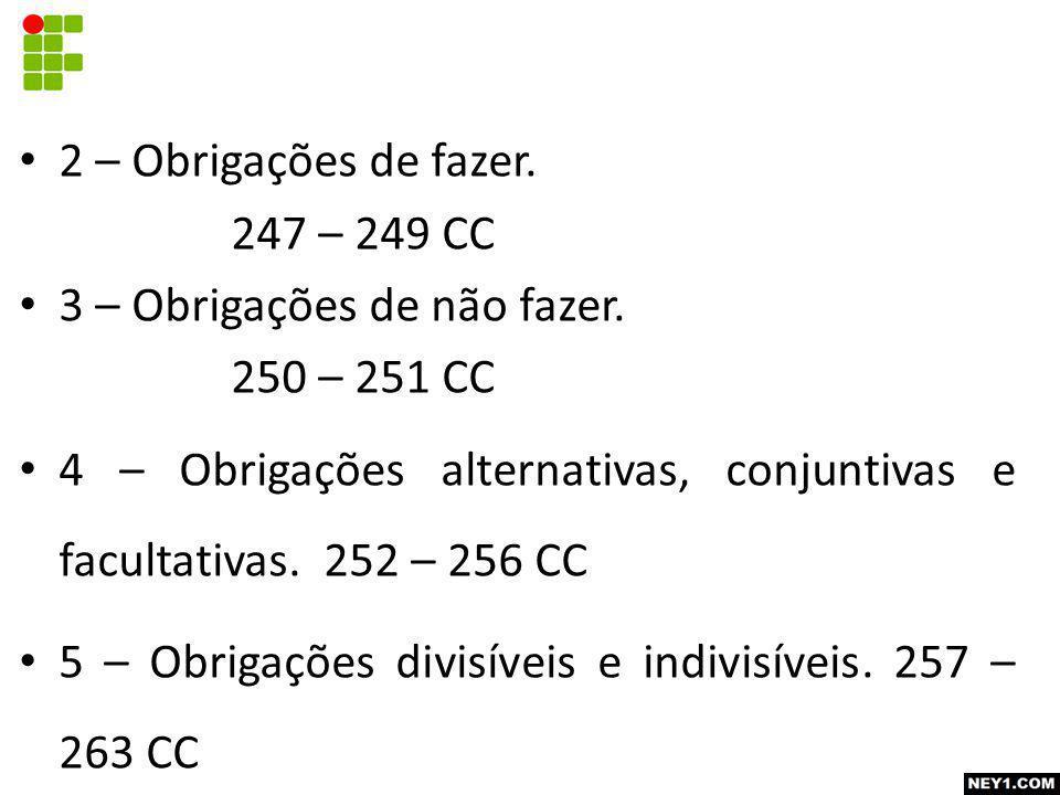2 – Obrigações de fazer. 247 – 249 CC 3 – Obrigações de não fazer. 250 – 251 CC 4 – Obrigações alternativas, conjuntivas e facultativas. 252 – 256 CC