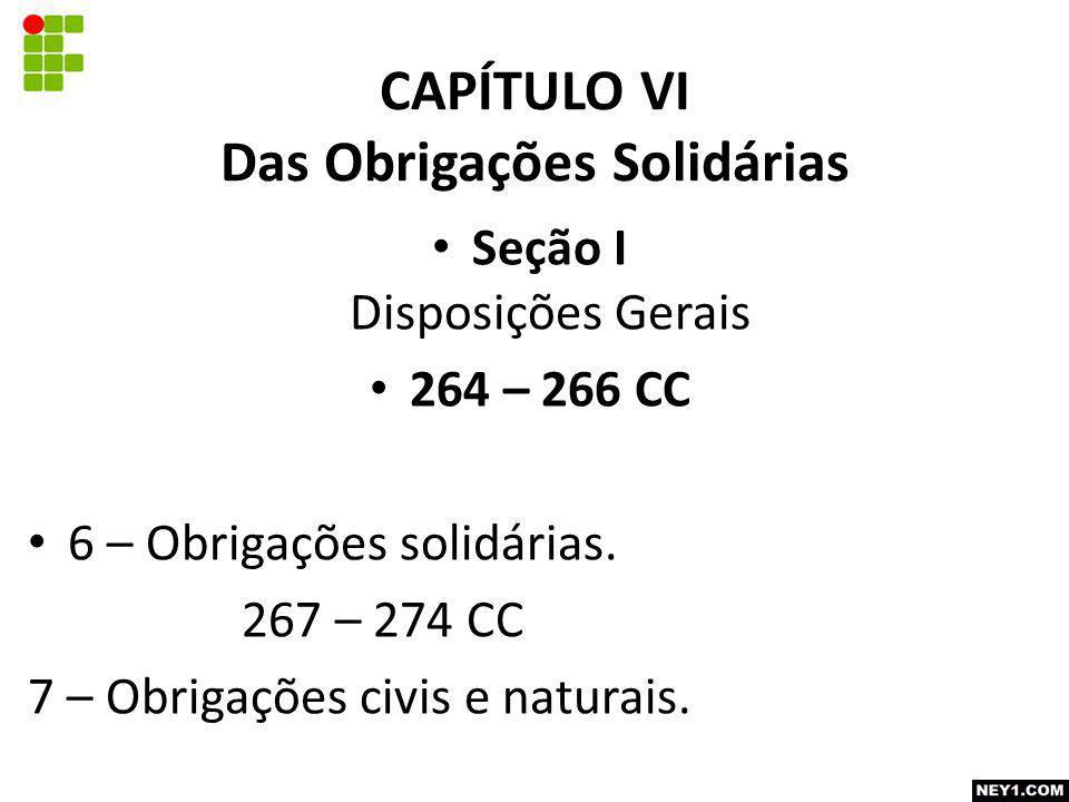 CAPÍTULO VI Das Obrigações Solidárias Seção I Disposições Gerais 264 – 266 CC 6 – Obrigações solidárias. 267 – 274 CC 7 – Obrigações civis e naturais.