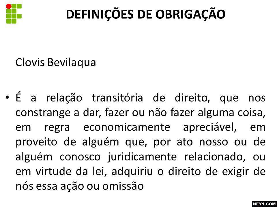 Clovis Bevilaqua É a relação transitória de direito, que nos constrange a dar, fazer ou não fazer alguma coisa, em regra economicamente apreciável, em