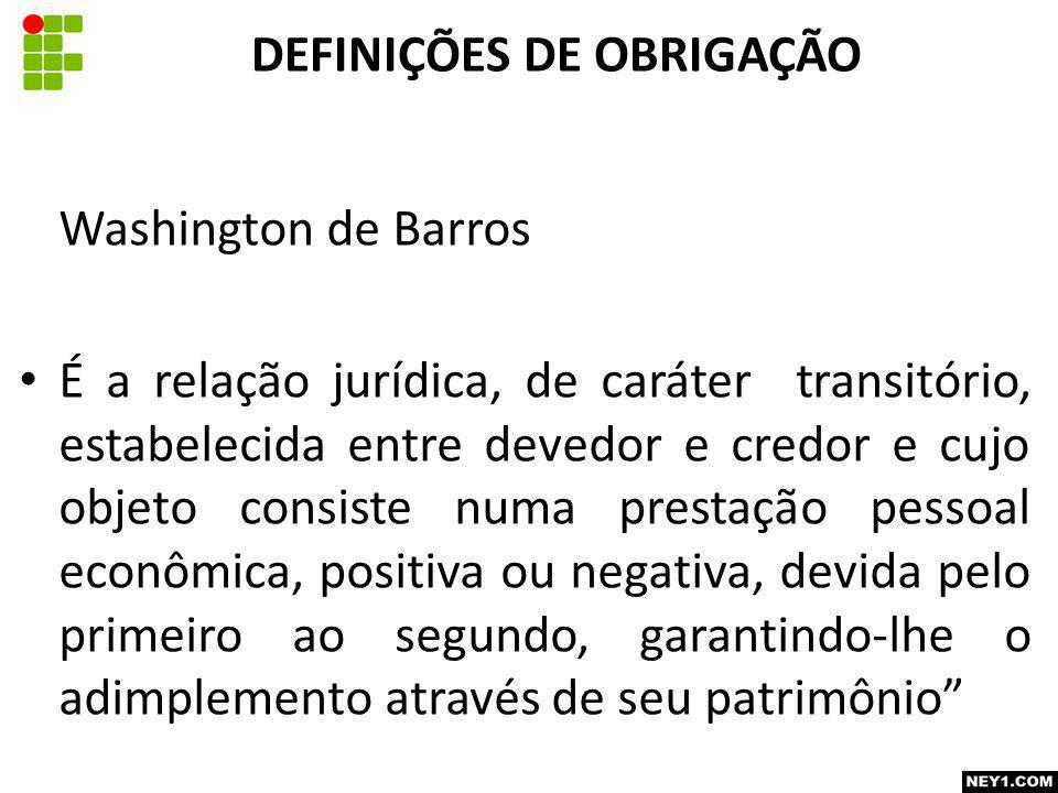 Washington de Barros É a relação jurídica, de caráter transitório, estabelecida entre devedor e credor e cujo objeto consiste numa prestação pessoal e