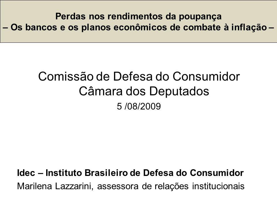 Comissão de Defesa do Consumidor Câmara dos Deputados 5 /08/2009 Idec – Instituto Brasileiro de Defesa do Consumidor Marilena Lazzarini, assessora de relações institucionais Perdas nos rendimentos da poupança – Os bancos e os planos econômicos de combate à inflação –