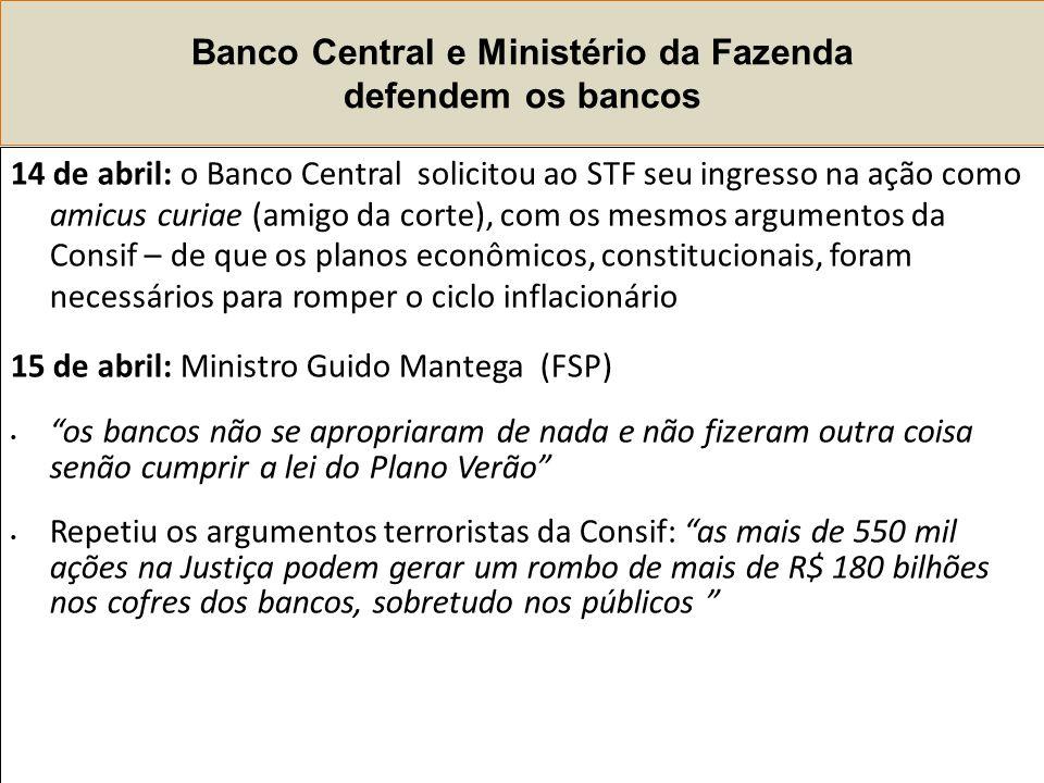 Banco Central e Ministério da Fazenda defendem os bancos 14 de abril: o Banco Central solicitou ao STF seu ingresso na ação como amicus curiae (amigo da corte), com os mesmos argumentos da Consif – de que os planos econômicos, constitucionais, foram necessários para romper o ciclo inflacionário 15 de abril: Ministro Guido Mantega (FSP) os bancos não se apropriaram de nada e não fizeram outra coisa senão cumprir a lei do Plano Verão Repetiu os argumentos terroristas da Consif: as mais de 550 mil ações na Justiça podem gerar um rombo de mais de R$ 180 bilhões nos cofres dos bancos, sobretudo nos públicos