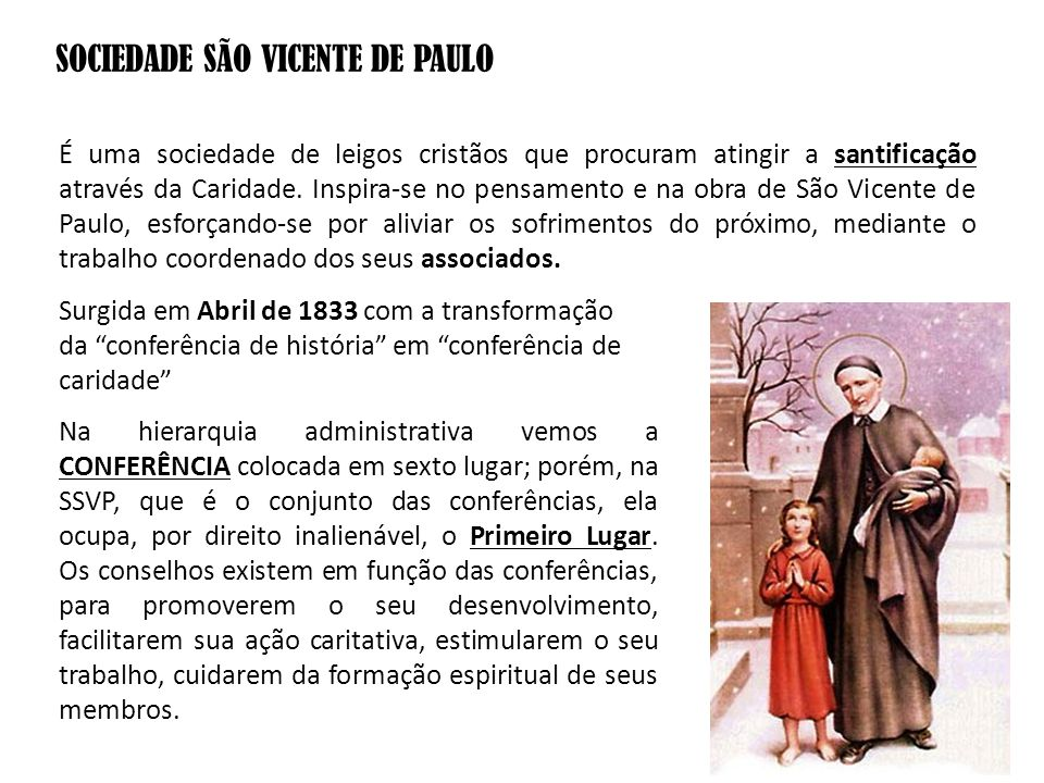 SOCIEDADE SÃO VICENTE DE PAULO É uma sociedade de leigos cristãos que procuram atingir a santificação através da Caridade. Inspira-se no pensamento e
