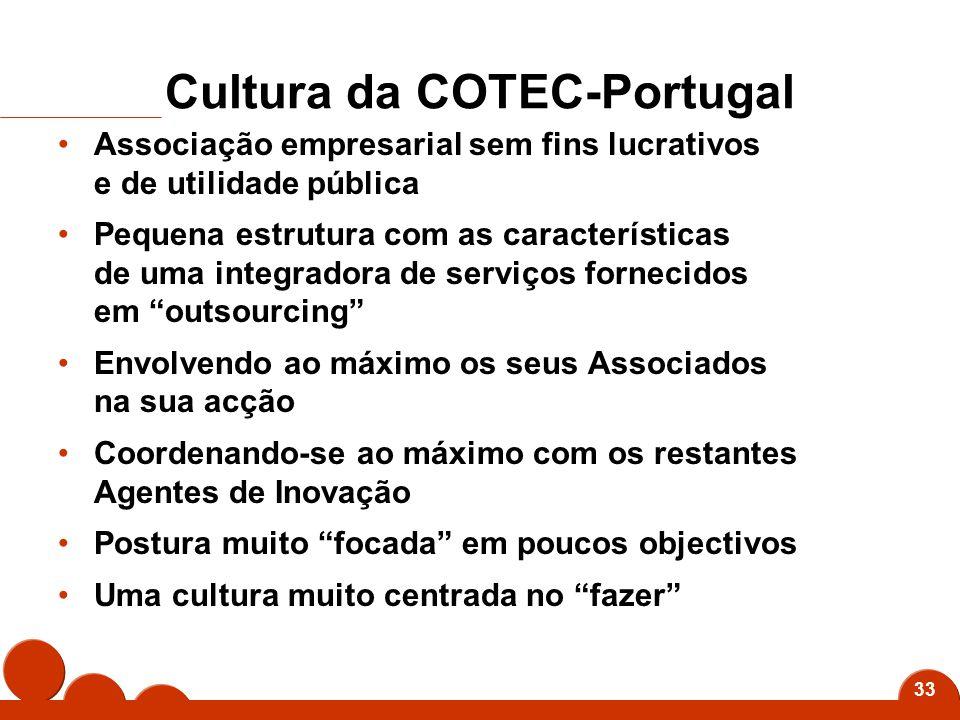 33 Cultura da COTEC-Portugal Associação empresarial sem fins lucrativos e de utilidade pública Pequena estrutura com as características de uma integradora de serviços fornecidos em outsourcing Envolvendo ao máximo os seus Associados na sua acção Coordenando-se ao máximo com os restantes Agentes de Inovação Postura muito focada em poucos objectivos Uma cultura muito centrada no fazer