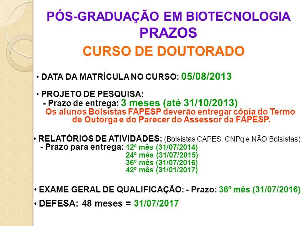 PÓS-GRADUAÇÃO EM BIOTECNOLOGIA PRAZOS CURSO DE DOUTORADO DATA DA MATRÍCULA NO CURSO: 05/08/2013 PROJETO DE PESQUISA: - Prazo de entrega: 3 meses (até 31/10/2013) Os alunos Bolsistas FAPESP deverão entregar cópia do Termo de Outorga e do Parecer do Assessor da FAPESP.