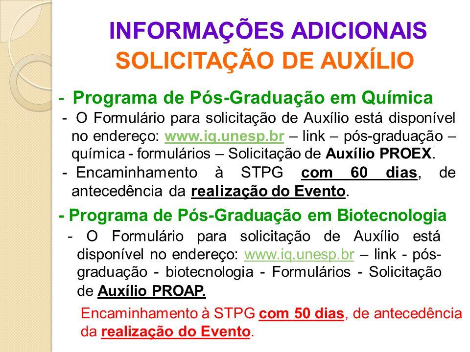 INFORMAÇÕES ADICIONAIS SOLICITAÇÃO DE AUXÍLIO - Programa de Pós-Graduação em Química - Programa de Pós-Graduação em Biotecnologia - O Formulário para solicitação de Auxílio está disponível no endereço: www.iq.unesp.br – link - pós- graduação - biotecnologia - Formulários - Solicitação de Auxílio PROAP.www.iq.unesp.br - O Formulário para solicitação de Auxílio está disponível no endereço: www.iq.unesp.br – link – pós-graduação – química - formulários – Solicitação de Auxílio PROEX.www.iq.unesp.br - Encaminhamento à STPG com 60 dias, de antecedência da realização do Evento.