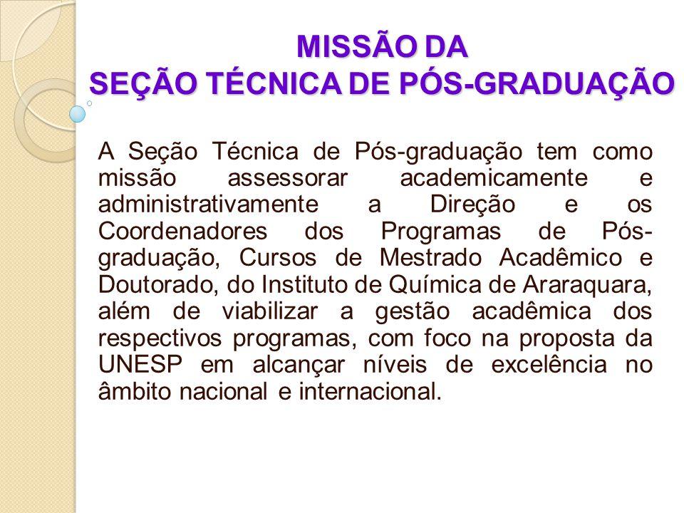 MISSÃO DA SEÇÃO TÉCNICA DE PÓS-GRADUAÇÃO A Seção Técnica de Pós-graduação tem como missão assessorar academicamente e administrativamente a Direção e os Coordenadores dos Programas de Pós- graduação, Cursos de Mestrado Acadêmico e Doutorado, do Instituto de Química de Araraquara, além de viabilizar a gestão acadêmica dos respectivos programas, com foco na proposta da UNESP em alcançar níveis de excelência no âmbito nacional e internacional.