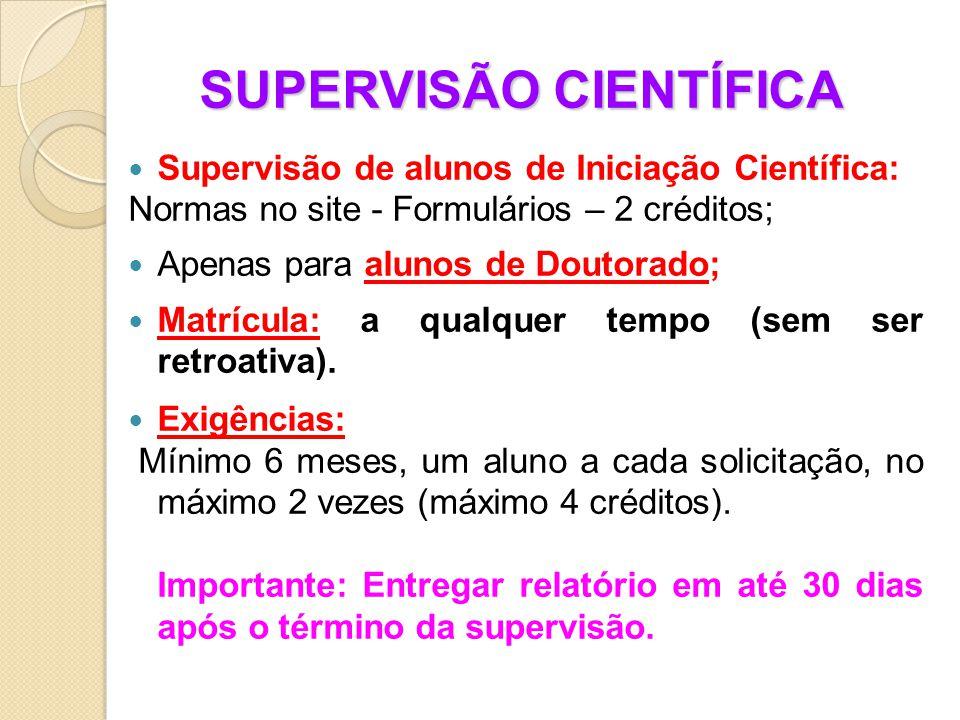 SUPERVISÃO CIENTÍFICA Supervisão de alunos de Iniciação Científica: Normas no site - Formulários – 2 créditos; Apenas para alunos de Doutorado; Matrícula: a qualquer tempo (sem ser retroativa).