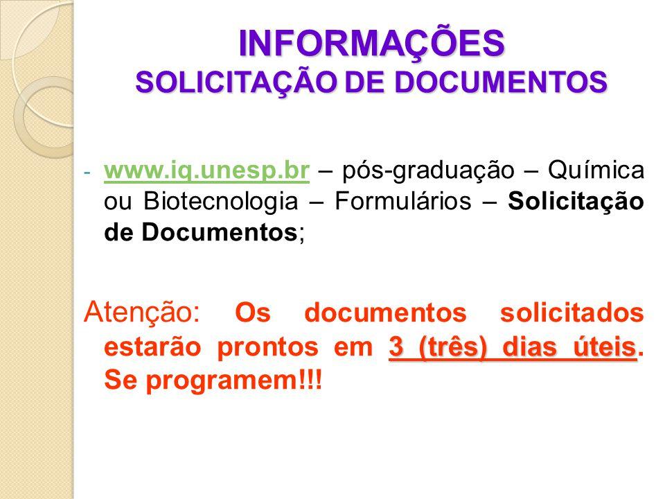 INFORMAÇÕES SOLICITAÇÃO DE DOCUMENTOS - www.iq.unesp.br – pós-graduação – Química ou Biotecnologia – Formulários – Solicitação de Documentos; www.iq.unesp.br 3 (três) dias úteis Atenção: Os documentos solicitados estarão prontos em 3 (três) dias úteis.