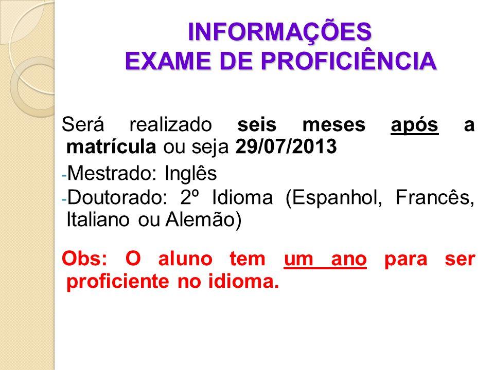 INFORMAÇÕES EXAME DE PROFICIÊNCIA Será realizado seis meses após a matrícula ou seja 29/07/2013 - Mestrado: Inglês - Doutorado: 2º Idioma (Espanhol, Francês, Italiano ou Alemão) Obs: O aluno tem um ano para ser proficiente no idioma.