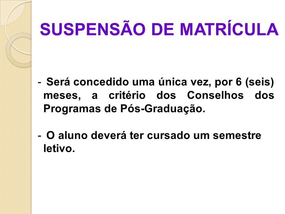 SUSPENSÃO DE MATRÍCULA - Será concedido uma única vez, por 6 (seis) meses, a critério dos Conselhos dos Programas de Pós-Graduação.