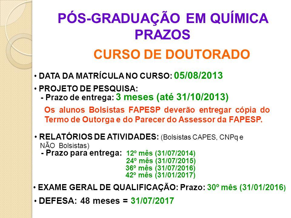 PÓS-GRADUAÇÃO EM QUÍMICA PRAZOS CURSO DE DOUTORADO DATA DA MATRÍCULA NO CURSO: 05/08/2013 PROJETO DE PESQUISA: - Prazo de entrega: 3 meses (até 31/10/2013) RELATÓRIOS DE ATIVIDADES: (Bolsistas CAPES, CNPq e NÃO Bolsistas) - Prazo para entrega: 12º mês (31/07/2014) 24º mês (31/07/2015) 36º mês (31/07/2016) 42º mês (31/01/2017) EXAME GERAL DE QUALIFICAÇÃO: Prazo: 30º mês (31/01/2016 ) DEFESA: 48 meses = 31/07/2017 Os alunos Bolsistas FAPESP deverão entregar cópia do Termo de Outorga e do Parecer do Assessor da FAPESP.