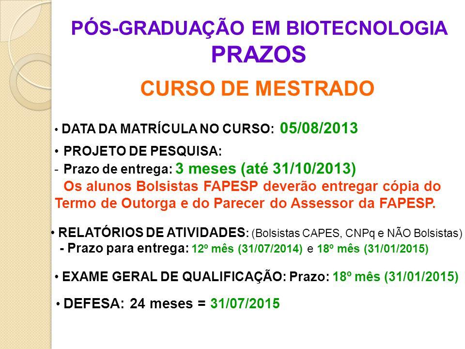 CURSO DE MESTRADO PÓS-GRADUAÇÃO EM BIOTECNOLOGIA PRAZOS DATA DA MATRÍCULA NO CURSO: 05/08/2013 PROJETO DE PESQUISA: -Prazo de entrega: 3 meses (até 31/10/2013) Os alunos Bolsistas FAPESP deverão entregar cópia do Termo de Outorga e do Parecer do Assessor da FAPESP.