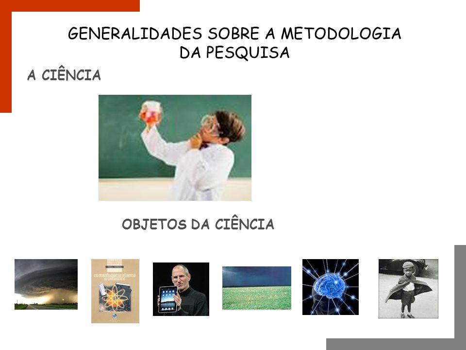 A CIÊNCIA GENERALIDADES SOBRE A METODOLOGIA DA PESQUISA OBJETOS DA CIÊNCIA