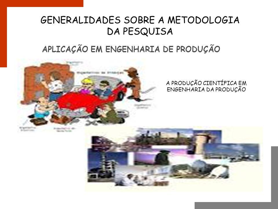 APLICAÇÃO EM ENGENHARIA DE PRODUÇÃO GENERALIDADES SOBRE A METODOLOGIA DA PESQUISA A PRODUÇÃO CIENTÍFICA EM ENGENHARIA DA PRODUÇÃO