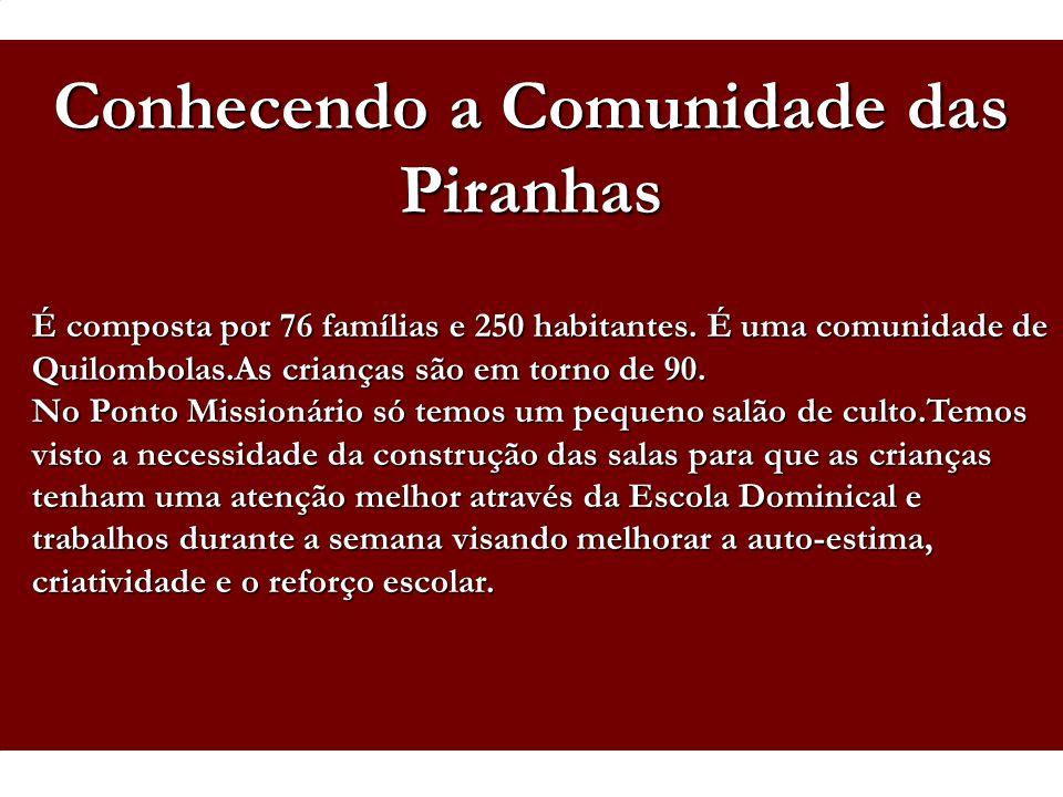 Conhecendo a Comunidade das Piranhas É composta por 76 famílias e 250 habitantes. É uma comunidade de Quilombolas.As crianças são em torno de 90. No P