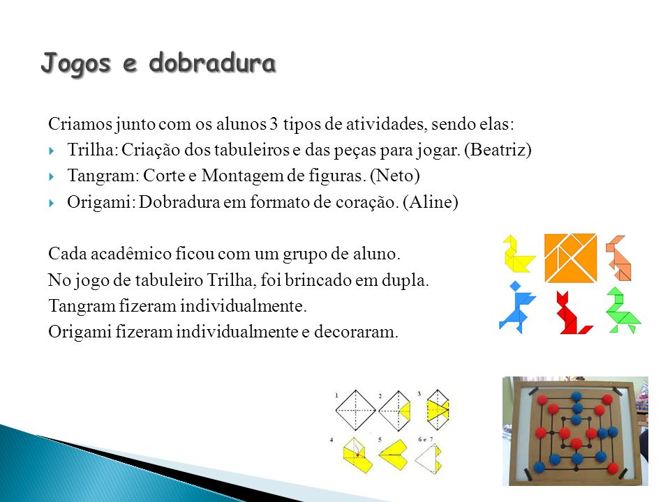 Criamos junto com os alunos 3 tipos de atividades, sendo elas:  Trilha: Criação dos tabuleiros e das peças para jogar. (Beatriz)  Tangram: Corte e M