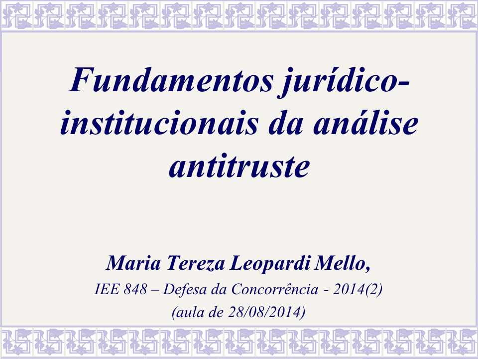 Fundamentos jurídico- institucionais da análise antitruste Maria Tereza Leopardi Mello, IEE 848 – Defesa da Concorrência - 2014(2) (aula de 28/08/2014