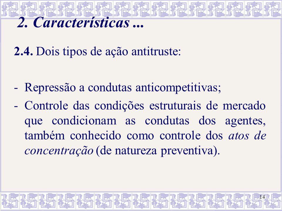 14 2. Características... 2.4. Dois tipos de ação antitruste: -Repressão a condutas anticompetitivas; -Controle das condições estruturais de mercado qu