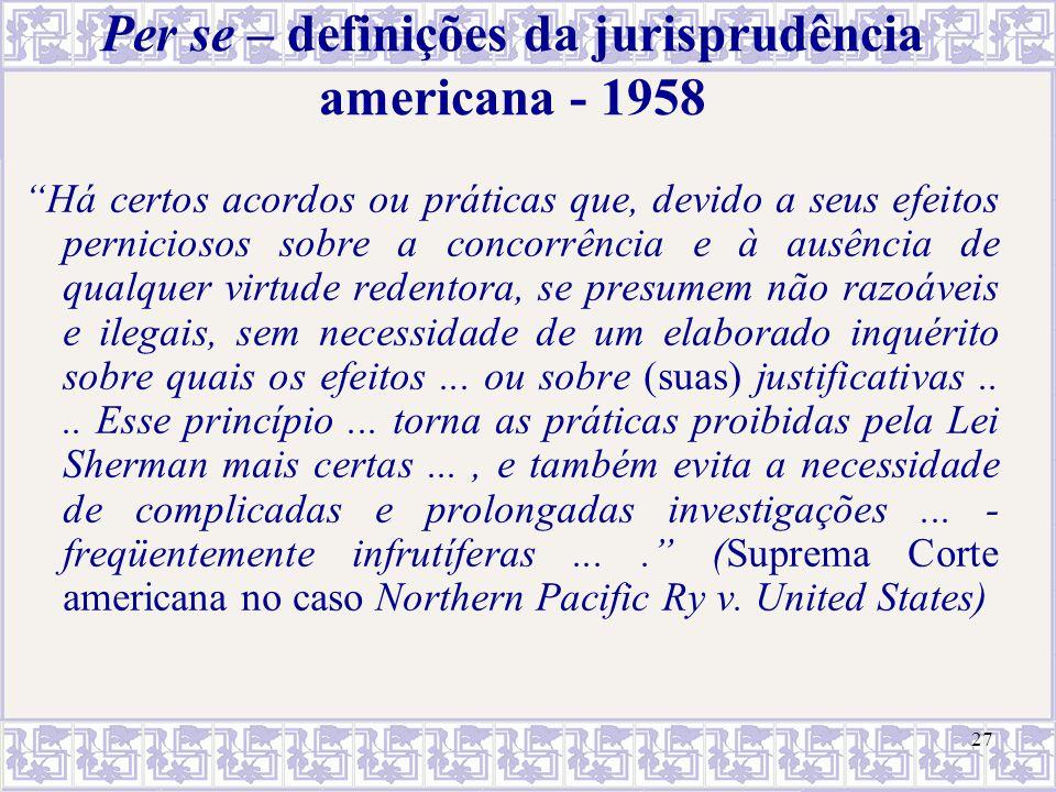 """27 Per se – definições da jurisprudência americana - 1958 """"Há certos acordos ou práticas que, devido a seus efeitos perniciosos sobre a concorrência e"""