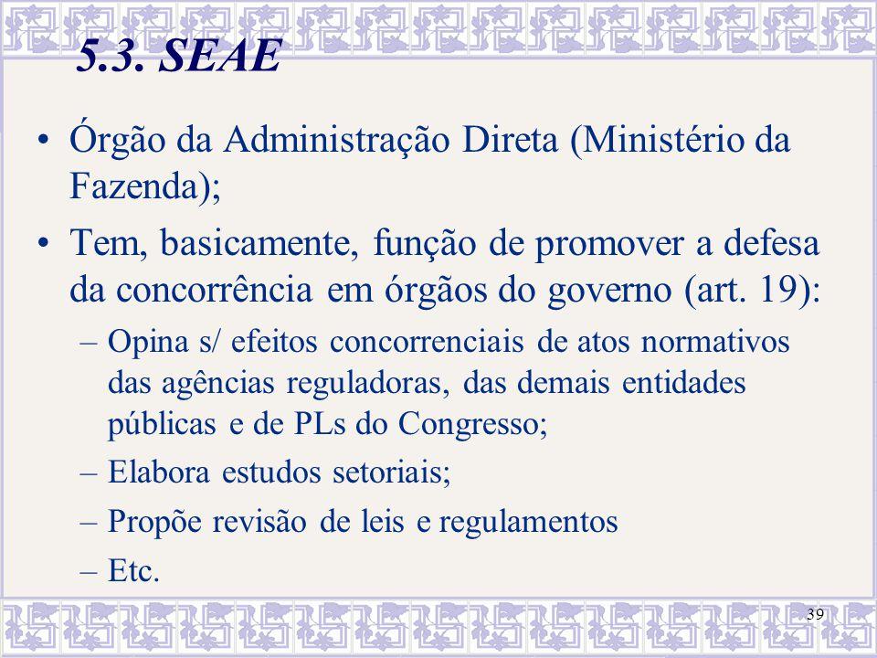 39 5.3. SEAE Órgão da Administração Direta (Ministério da Fazenda); Tem, basicamente, função de promover a defesa da concorrência em órgãos do governo