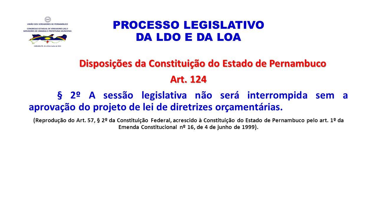 PROCESSO LEGISLATIVO DA LDO E DA LOA Disposições da Constituição do Estado de Pernambuco Art. 124 § 2º A sessão legislativa não será interrompida sem